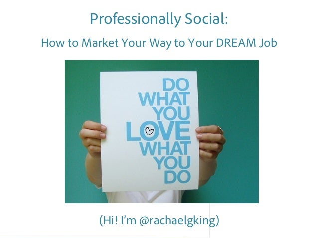 Professionally Social:How to Market Your Way to Your DREAM Job         (Hi! I'm @rachaelgking)