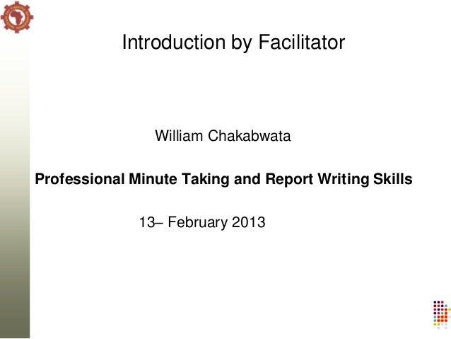 Introduction by Facilitator                William ChakabwataProfessional Minute Taking and Report Writing Skills         ...