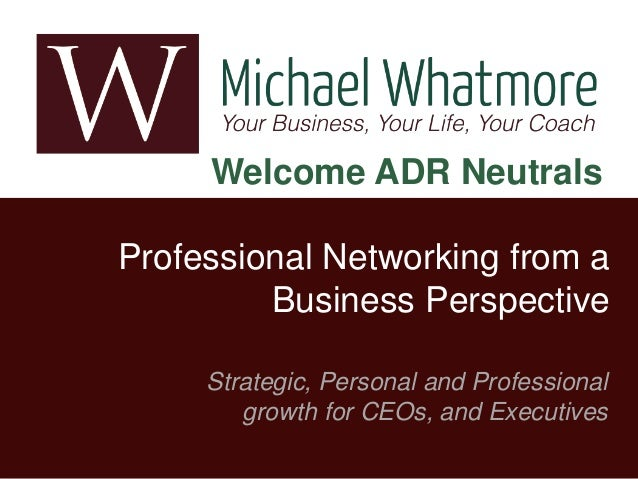 Welcome ADR Neutrals Professional Networking from a Business Perspective Strategic, Personal and Professional growth for C...