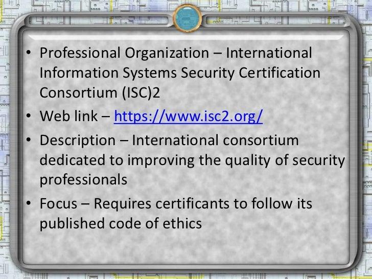 • Professional Organization – International  Information Systems Security Certification  Consortium (ISC)2• Web link – htt...