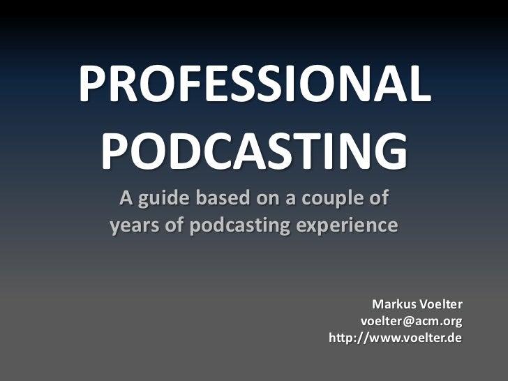 PROFESSIONAL PODCASTINGA guidebased on a coupleofyearsofpodcastingexperience<br /> MarkusVoeltervoelter@acm.org<br />http:...