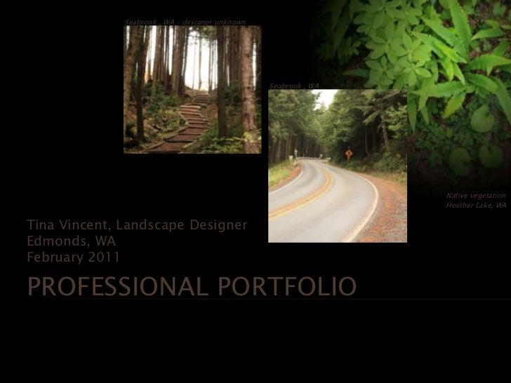 Professional Portfolio<br />Tina Vincent, Landscape Designer<br />Edmonds, WA <br />February 2011<br />Seabrook , WA – des...