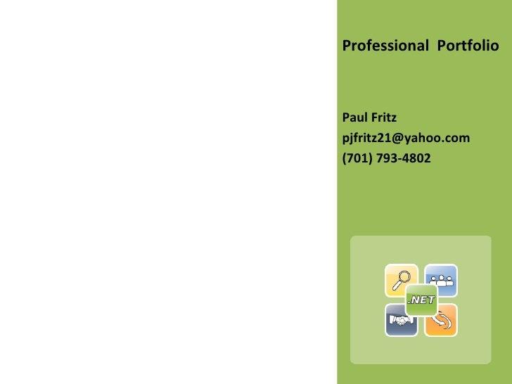 <ul><li>Professional  Portfolio </li></ul><ul><li>Paul Fritz </li></ul><ul><li>[email_address] </li></ul><ul><li>(701) 793...