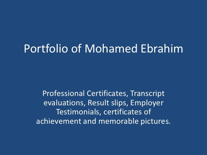 Portfolio of Mohamed Ebrahim<br />Professional Certificates, Transcript evaluations, Result slips, Employer Testimonials, ...