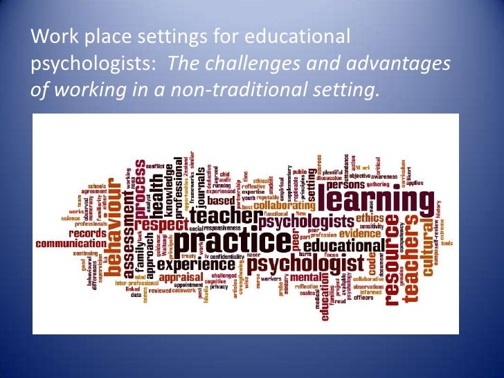 Work place settings for educationalpsychologists: The challenges and advantagesof working in a non-traditional setting.