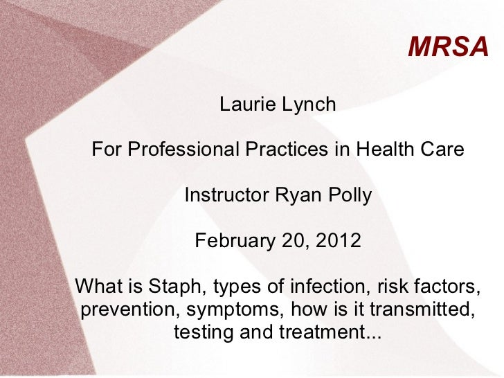 MRSA Laurie Lynch For Professional Practices in Health Care Instructor Ryan Polly February 20, 2012 What is Staph, types o...