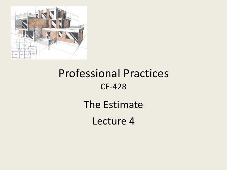Professional Practices        CE-428     The Estimate      Lecture 4