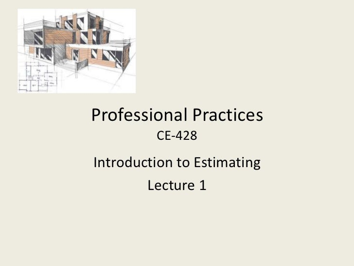 Professional Practices         CE-428Introduction to Estimating        Lecture 1