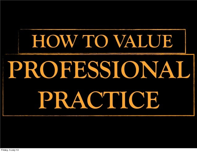 PROFESSIONAL PRACTICE HOW TO VALUE Friday, 5 July 13