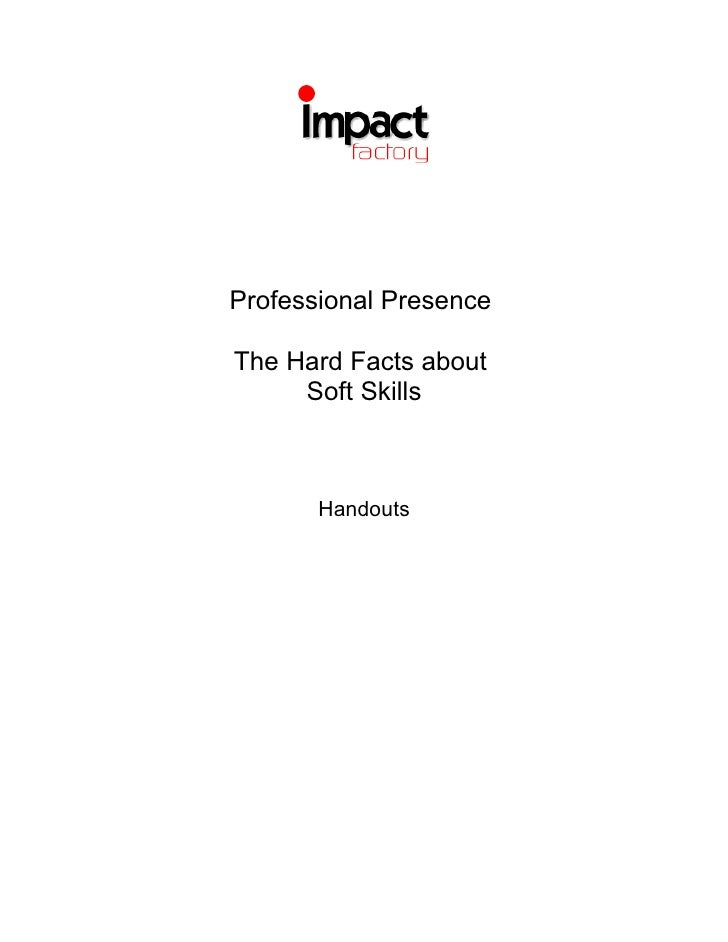 Professional Presence  The Hard Facts about      Soft Skills           Handouts