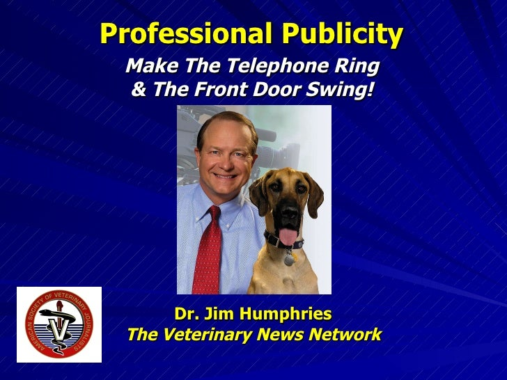 Professional Publicity Make The Telephone Ring & The Front Door Swing! Dr. Jim Humphries The Veterinary News Network