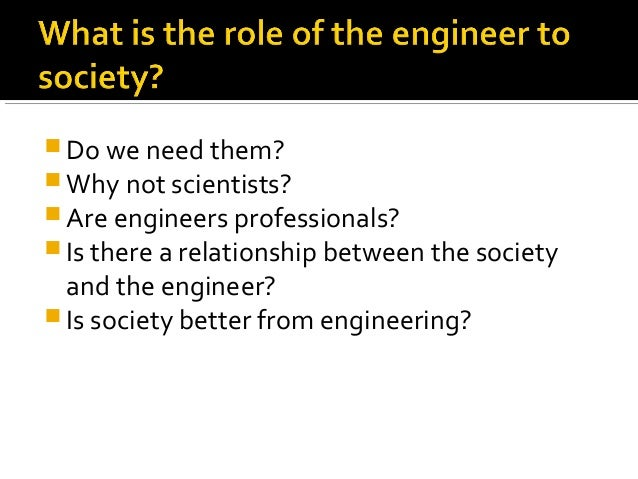 role of engineers in society An essay or paper on the responsibilities of engineers to society the responsibilities of engineers to society the consideration of the social responsibilities of engineers involves the concept of introducing normative values into the generally positivist practice of engineering.