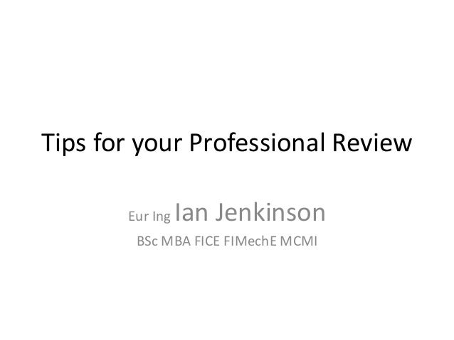 Tips for your Professional Review Eur Ing Ian Jenkinson BSc MBA FICE FIMechE MCMI