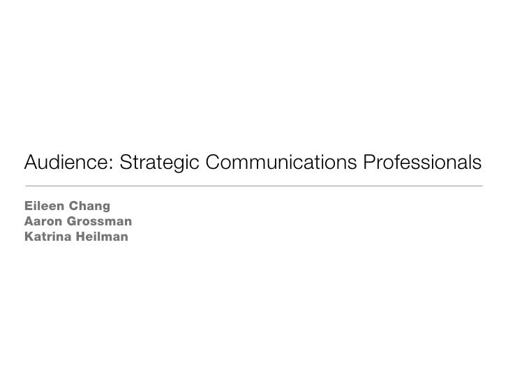 Audience: Strategic Communications Professionals <ul><li>Eileen Chang </li></ul><ul><li>Aaron Grossman </li></ul><ul><li>K...