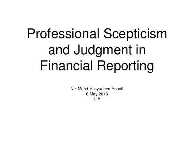 Professional Scepticism and Judgment in Financial Reporting Nik Mohd Hasyudeen Yusoff 6 May 2016 UIA