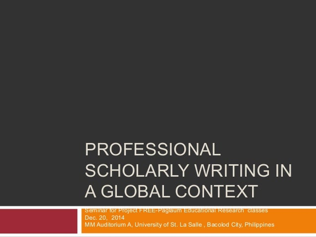 PROFESSIONAL SCHOLARLY WRITING IN A GLOBAL CONTEXT Seminar for Project FREE-Paglaum Educational Research classes Dec. 20, ...