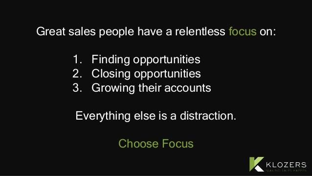 Great sales people have a relentless focus on: 1. Finding opportunities 2. Closing opportunities 3. Growing their accounts...