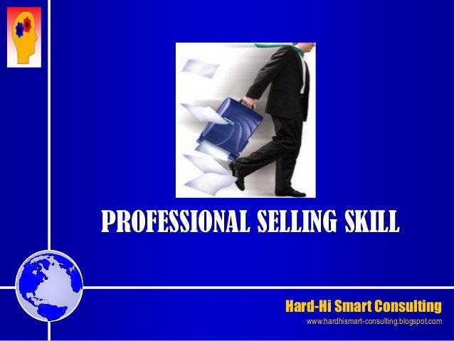Hard-Hi Smart Consulting  www.hardhismart-consulting.blogspot.com  PROFESSIONAL SELLING SKILL