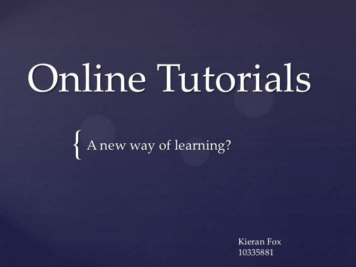 Online Tutorials  { A new way of learning?                             Kieran Fox                             10335881