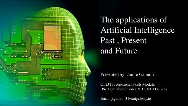 The applications of Artificial Intelligence Past , Present and Future Presented by: Jamie Gannon CT231 Professional Skills...