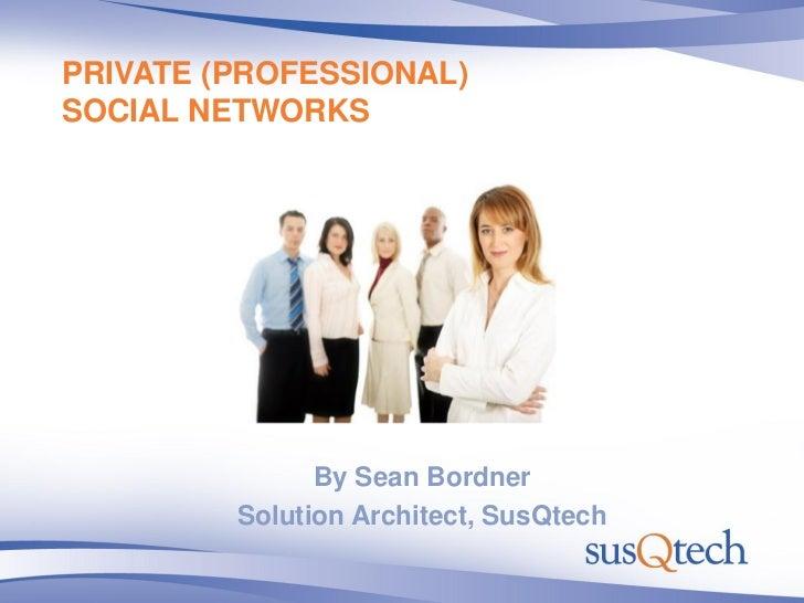 PRIVATE (PROFESSIONAL) SOCIAL NETWORKS                    By Sean Bordner          Solution Architect, SusQtech