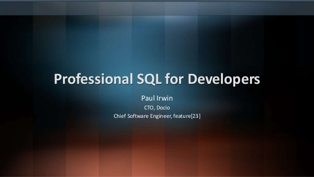 Professional SQL for Developers Paul Irwin CTO, Docio Chief Software Engineer, feature[23]