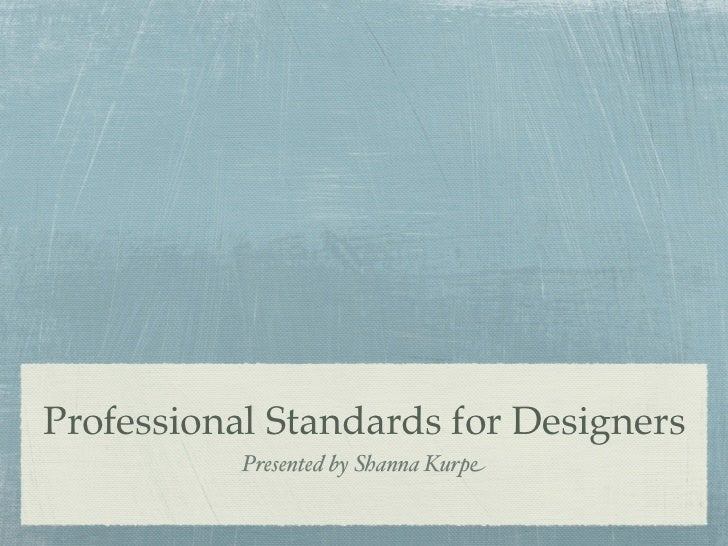 Professional Standards for Designers           Presented by Shanna Kurpe