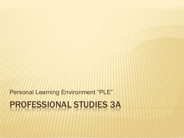 "PROFESSIONAL STUDIES 3APersonal Learning Environment ""PLE"""