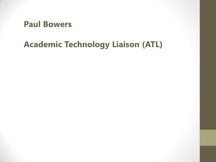 Paul Bowers<br />Academic Technology Liaison (ATL)<br />