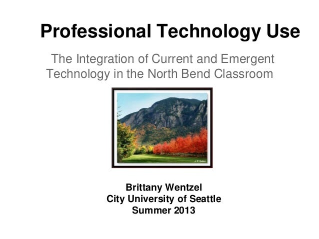 Professional Technology Use The Integration of Current and Emergent Technology in the North Bend Classroom Brittany Wentze...