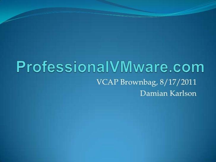 ProfessionalVMware.com<br />VCAP Brownbag, 8/17/2011<br />Damian Karlson<br />