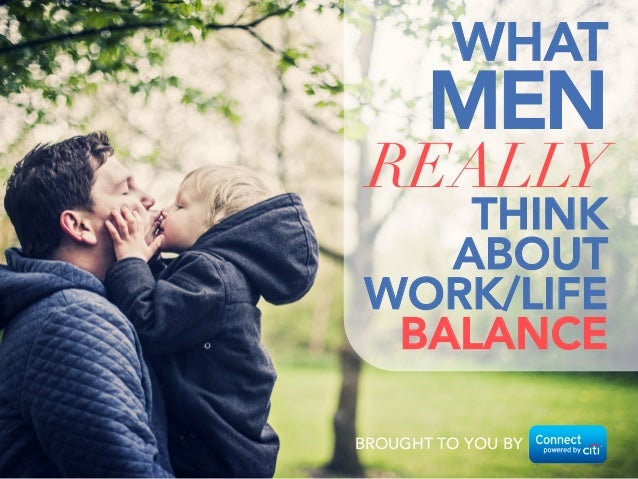 BROUGHT TO YOU BY WHAT  MEN REALLY THINK  ABOUT  WORK/LIFE BALANCE