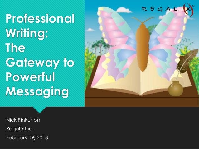 ProfessionalWriting:TheGateway toPowerfulMessagingNick PinkertonRegalix Inc.February 19, 2013