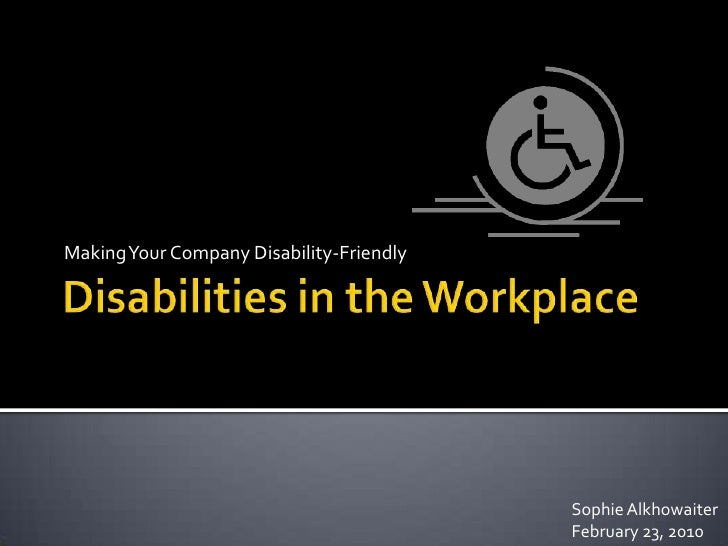 Disabilities in the Workplace<br />Making Your Company Disability-Friendly<br />Sophie Alkhowaiter <br />February 23, 2010...