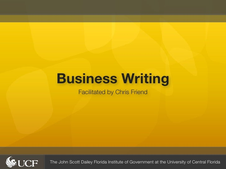 Business Writing               Facilitated by Chris FriendThe John Scott Dailey Florida Institute of Government at the Uni...