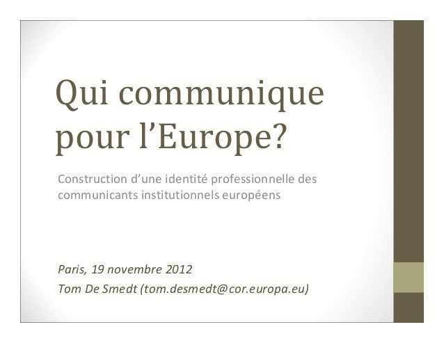 Qui communiquepour l'Europe?Construction d'une identité professionnelle descommunicants institutionnels européensParis, 19...
