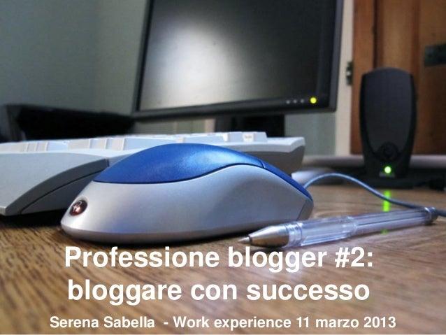 Professione blogger #2: bloggare con successo Serena Sabella - Work experience 11 marzo 2013