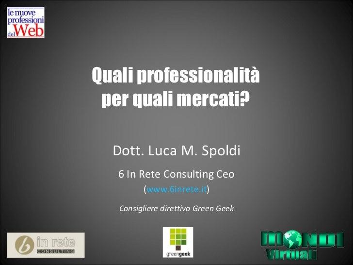 Quali professionalità per quali mercati? Dott. Luca M. Spoldi 6 In Rete Consulting Ceo ( www.6inrete.it ) Consigliere dire...
