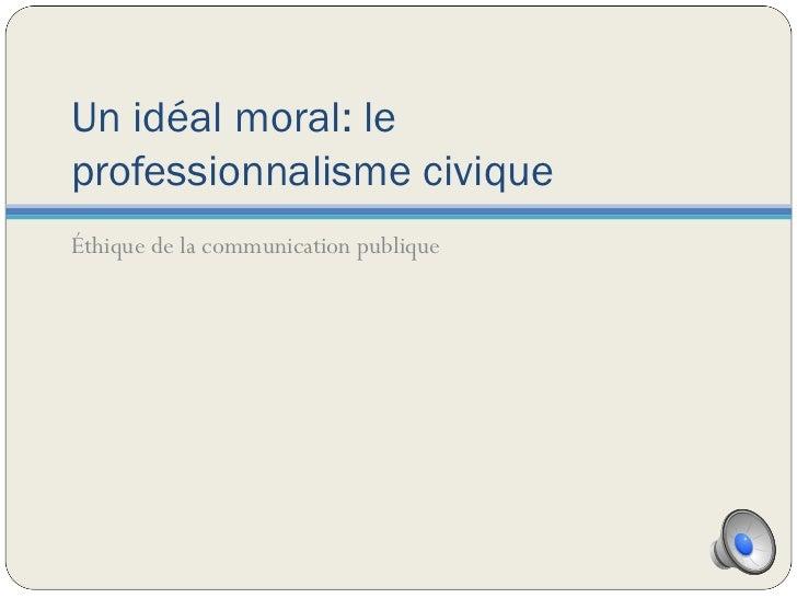 Un idéal moral: le professionnalisme civique <ul><li>Éthique de la communication publique </li></ul>