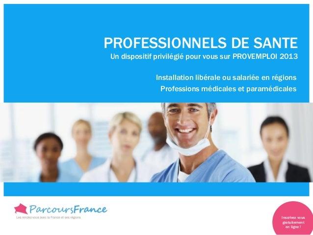 PROFESSIONNELS DE SANTEUn dispositif privilégié pour vous sur PROVEMPLOI 2013Installation libérale ou salariée en régionsP...