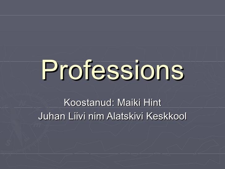 Professions Koostanud: Maiki Hint Juhan Liivi nim Alatskivi Keskkool