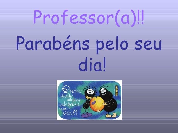 Professor(a)!! <ul><li>Parabéns pelo seu dia! </li></ul>