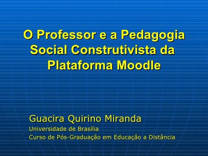 O Professor e a Pedagogia Social Construtivista da  Plataforma Moodle <ul><li>Guacira Quirino Miranda </li></ul><ul><li>Un...