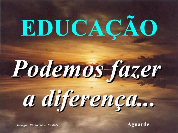 Podemos fazer  a diferença... EDUCAÇÃO Aguarde. Design:  00:06:54  -  25 slids.