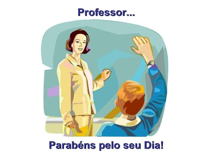 Professor... Parabéns pelo seu Dia!