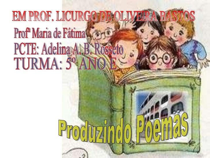 EM PROF. LICURGO DE OLIVEIRA BASTOS Profª Maria de Fátima PCTE: Adelina A. B. Rosseto TURMA: 5º ANO E  Produzindo Poemas
