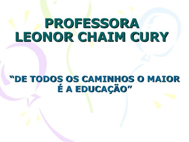 """PROFESSORAPROFESSORA LEONOR CHAIM CURYLEONOR CHAIM CURY """"""""DE TODOS OS CAMINHOS O MAIORDE TODOS OS CAMINHOS O MAIOR É A EDU..."""