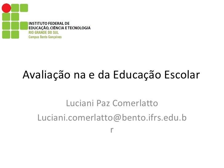 Avaliação na e da Educação Escolar  Luciani Paz Comerlatto [email_address]