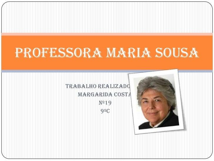Professora Maria Sousa <br />Trabalho realizado por:<br />Margarida Costa<br />Nº19<br />9ºC<br />