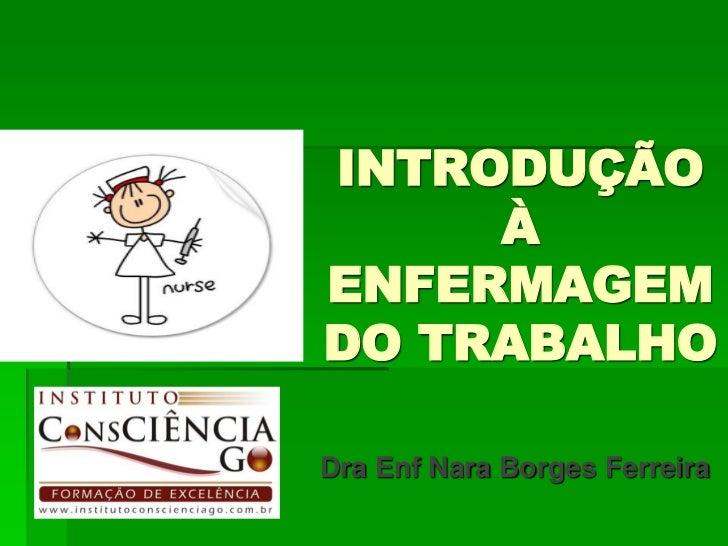 INTRODUÇÃO     ÀENFERMAGEMDO TRABALHODra Enf Nara Borges Ferreira
